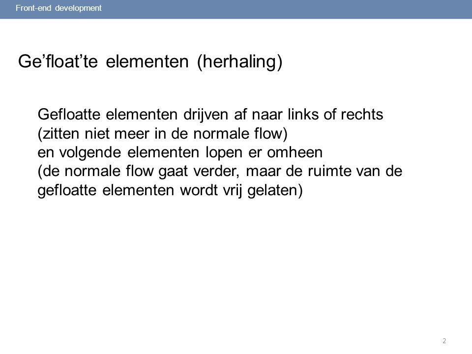 2 Ge'float'te elementen (herhaling) Front-end development Gefloatte elementen drijven af naar links of rechts (zitten niet meer in de normale flow) en volgende elementen lopen er omheen (de normale flow gaat verder, maar de ruimte van de gefloatte elementen wordt vrij gelaten)