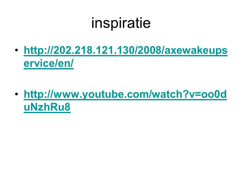 inspiratie http://202.218.121.130/2008/axewakeups ervice/en/http://202.218.121.130/2008/axewakeups ervice/en/ http://www.youtube.com/watch?v=oo0d uNzhRu8http://www.youtube.com/watch?v=oo0d uNzhRu8