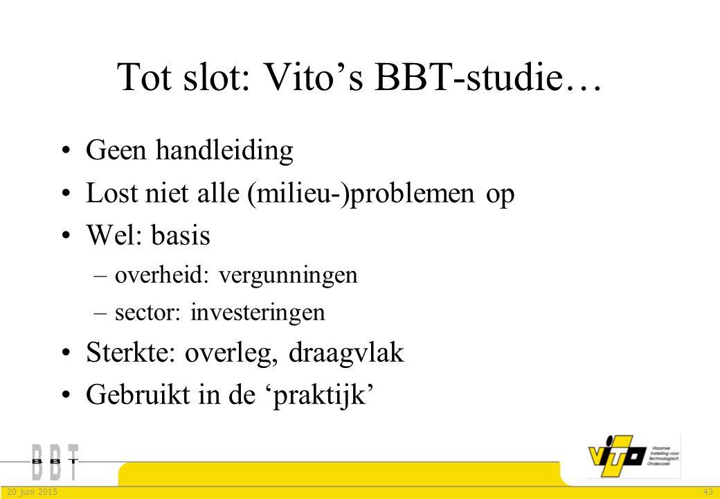 4320 juni 2015 Tot slot: Vito's BBT-studie… Geen handleiding Lost niet alle (milieu-)problemen op Wel: basis –overheid: vergunningen –sector: invester