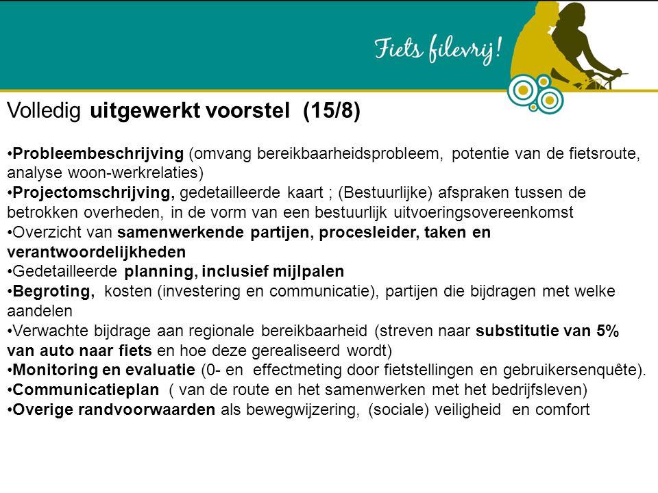 Volledig uitgewerkt voorstel (15/8) Probleembeschrijving (omvang bereikbaarheidsprobleem, potentie van de fietsroute, analyse woon-werkrelaties) Projectomschrijving, gedetailleerde kaart ; (Bestuurlijke) afspraken tussen de betrokken overheden, in de vorm van een bestuurlijk uitvoeringsovereenkomst Overzicht van samenwerkende partijen, procesleider, taken en verantwoordelijkheden Gedetailleerde planning, inclusief mijlpalen Begroting, kosten (investering en communicatie), partijen die bijdragen met welke aandelen Verwachte bijdrage aan regionale bereikbaarheid (streven naar substitutie van 5% van auto naar fiets en hoe deze gerealiseerd wordt) Monitoring en evaluatie (0- en effectmeting door fietstellingen en gebruikersenquête).