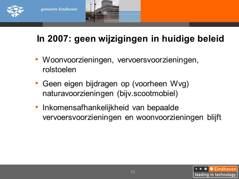2006 10 In 2007: geen wijzigingen in huidige beleid Woonvoorzieningen, vervoersvoorzieningen, rolstoelen Geen eigen bijdragen op (voorheen Wvg) naturavoorzieningen (bijv.scootmobiel) Inkomensafhankelijkheid van bepaalde vervoersvoorzieningen en woonvoorzieningen blijft