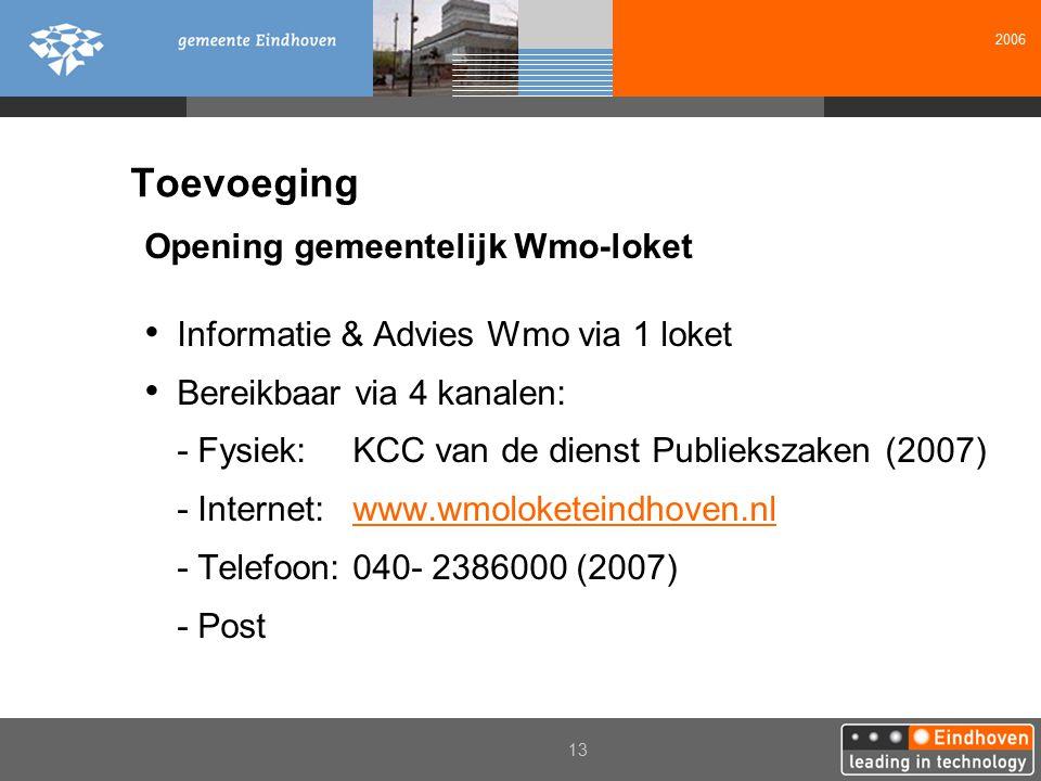 2006 13 Toevoeging Opening gemeentelijk Wmo-loket Informatie & Advies Wmo via 1 loket Bereikbaar via 4 kanalen: - Fysiek: KCC van de dienst Publiekszaken (2007) - Internet: www.wmoloketeindhoven.nlwww.wmoloketeindhoven.nl - Telefoon: 040- 2386000 (2007) - Post