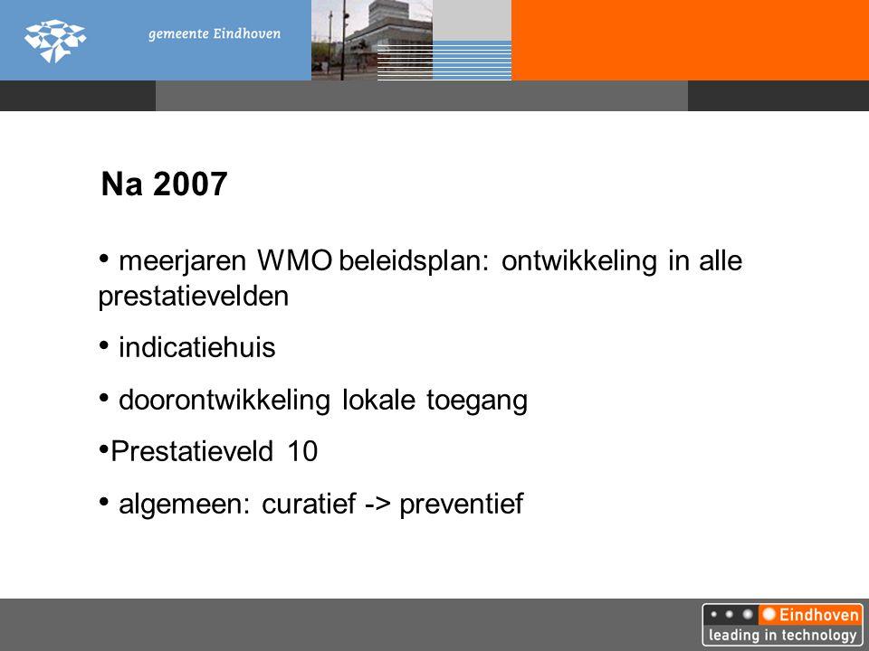 Na 2007 meerjaren WMO beleidsplan: ontwikkeling in alle prestatievelden indicatiehuis doorontwikkeling lokale toegang Prestatieveld 10 algemeen: curatief -> preventief