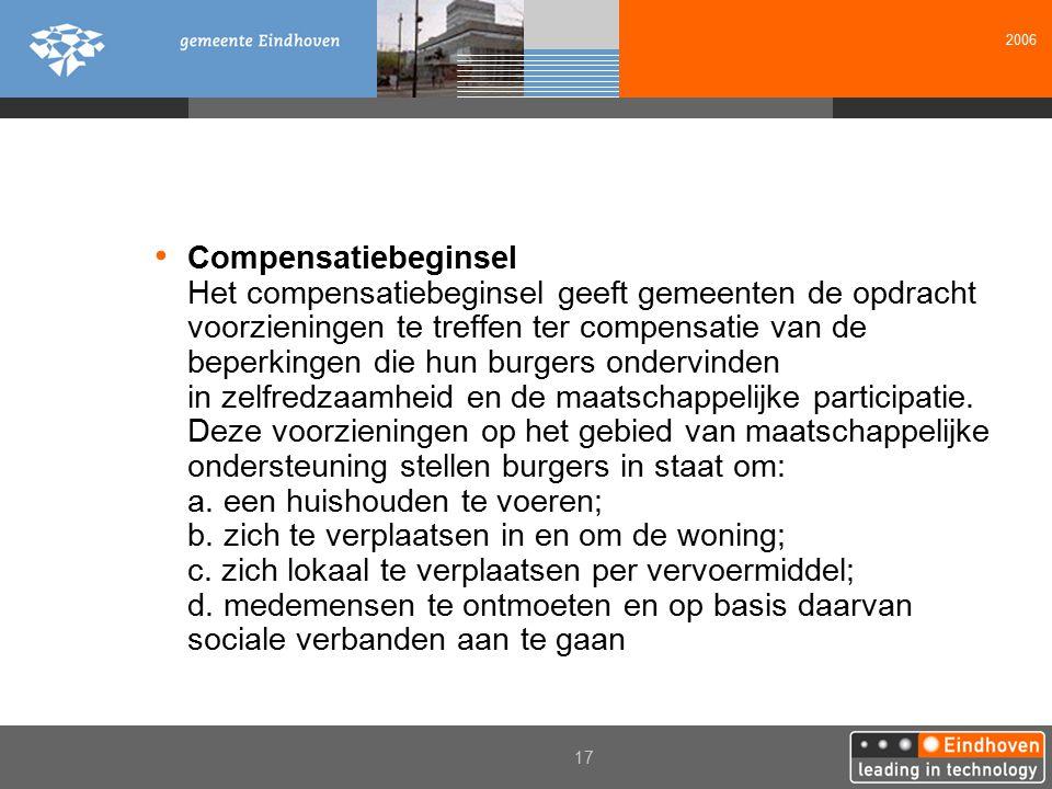 2006 17 Compensatiebeginsel Het compensatiebeginsel geeft gemeenten de opdracht voorzieningen te treffen ter compensatie van de beperkingen die hun burgers ondervinden in zelfredzaamheid en de maatschappelijke participatie.