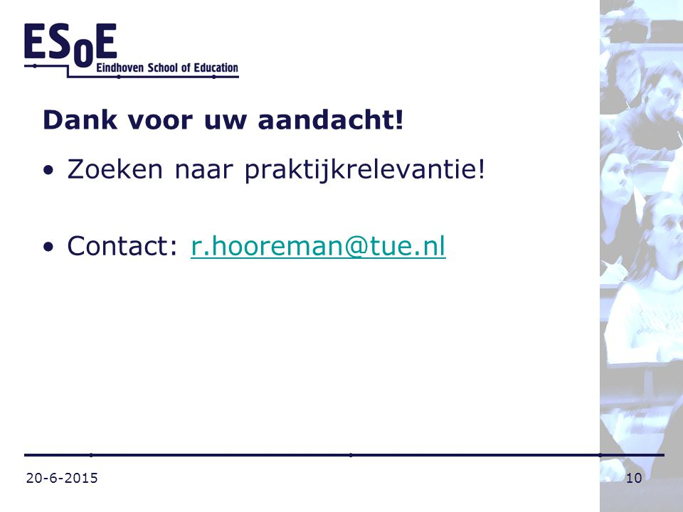20-6-201510 Dank voor uw aandacht! Zoeken naar praktijkrelevantie! Contact: r.hooreman@tue.nlr.hooreman@tue.nl