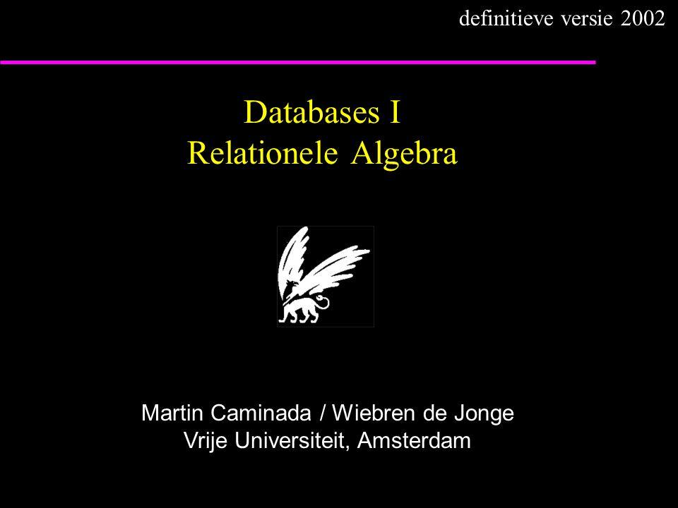 Databases I Relationele Algebra Martin Caminada / Wiebren de Jonge Vrije Universiteit, Amsterdam definitieve versie 2002