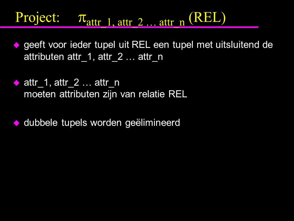 Project:  attr_1, attr_2 … attr_n (REL) u geeft voor ieder tupel uit REL een tupel met uitsluitend de attributen attr_1, attr_2 … attr_n u attr_1, attr_2 … attr_n moeten attributen zijn van relatie REL u dubbele tupels worden geëlimineerd