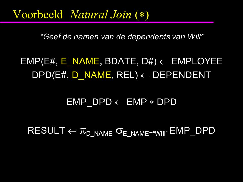 "Voorbeeld Natural Join (  ) ""Geef de namen van de dependents van Will"" EMP(E#, E_NAME, BDATE, D#)  EMPLOYEE DPD(E#, D_NAME, REL)  DEPENDENT EMP_DPD"