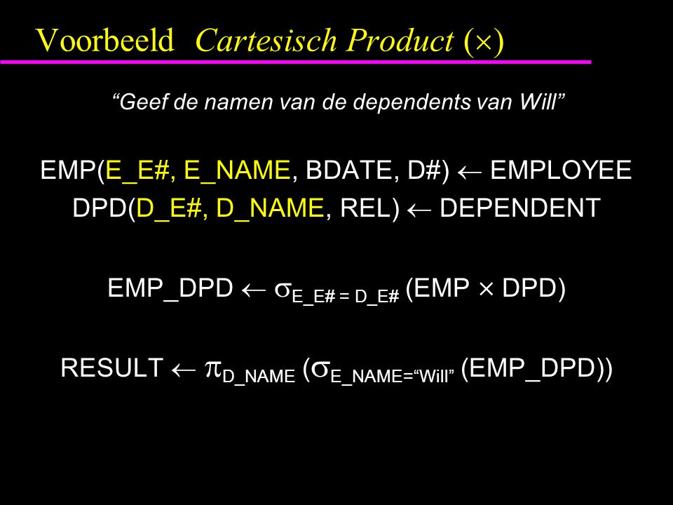 "Voorbeeld Cartesisch Product (  ) ""Geef de namen van de dependents van Will"" EMP(E_E#, E_NAME, BDATE, D#)  EMPLOYEE DPD(D_E#, D_NAME, REL)  DEPENDE"