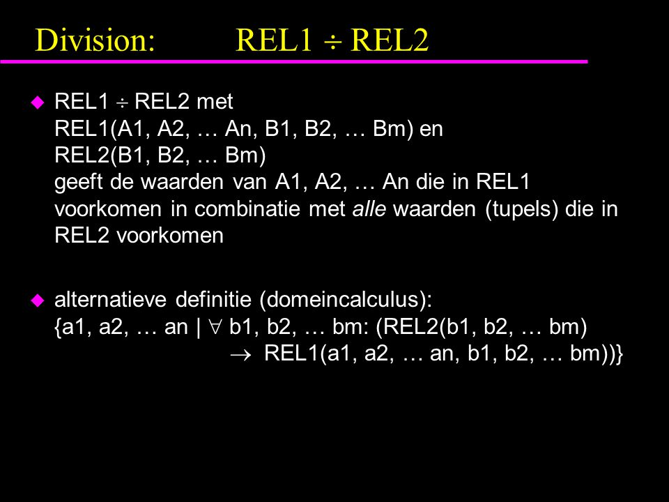 Division:REL1  REL2 u REL1  REL2 met REL1(A1, A2, … An, B1, B2, … Bm) en REL2(B1, B2, … Bm) geeft de waarden van A1, A2, … An die in REL1 voorkomen in combinatie met alle waarden (tupels) die in REL2 voorkomen u alternatieve definitie (domeincalculus): {a1, a2, … an |  b1, b2, … bm: (REL2(b1, b2, … bm)  REL1(a1, a2, … an, b1, b2, … bm))}