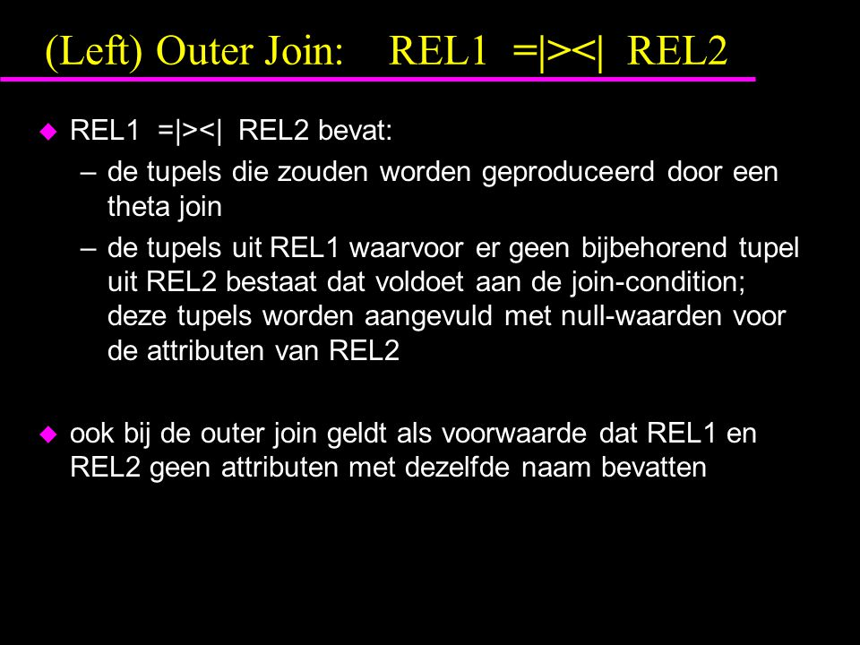 (Left) Outer Join:REL1 =|><| REL2 u REL1 =|><| REL2 bevat: –de tupels die zouden worden geproduceerd door een theta join –de tupels uit REL1 waarvoor er geen bijbehorend tupel uit REL2 bestaat dat voldoet aan de join-condition; deze tupels worden aangevuld met null-waarden voor de attributen van REL2 u ook bij de outer join geldt als voorwaarde dat REL1 en REL2 geen attributen met dezelfde naam bevatten