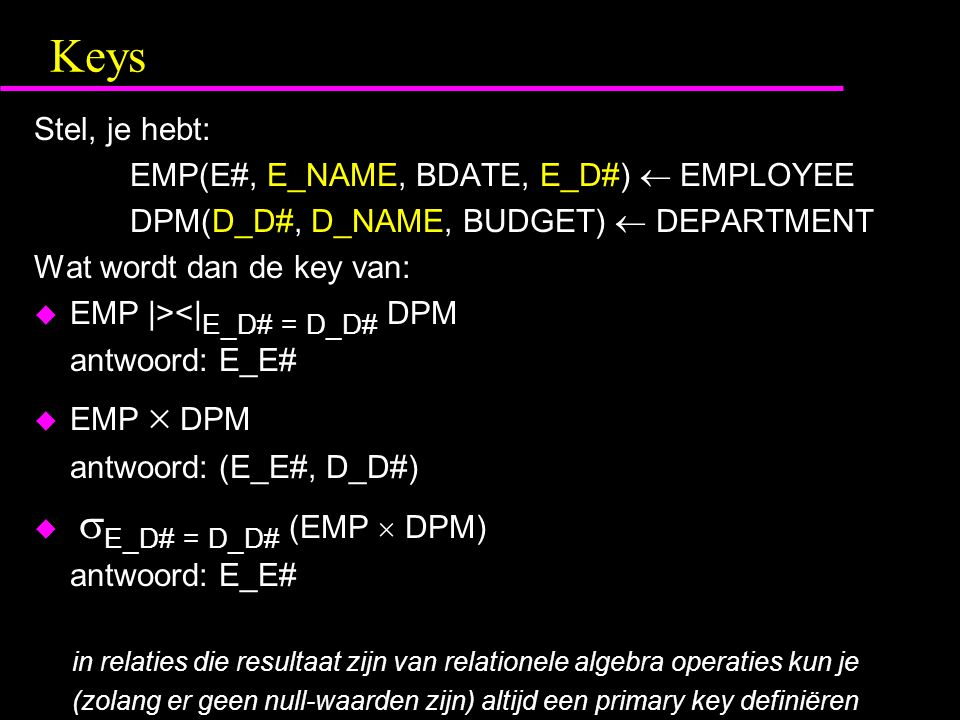 Keys Stel, je hebt: EMP(E#, E_NAME, BDATE, E_D#)  EMPLOYEE DPM(D_D#, D_NAME, BUDGET)  DEPARTMENT Wat wordt dan de key van: u EMP |><| E_D# = D_D# DPM antwoord: E_E# u EMP  DPM antwoord: (E_E#, D_D#) u  E_D# = D_D# (EMP  DPM) antwoord: E_E# in relaties die resultaat zijn van relationele algebra operaties kun je (zolang er geen null-waarden zijn) altijd een primary key definiëren