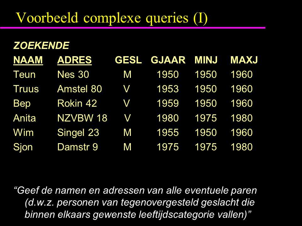 Voorbeeld complexe queries (I) ZOEKENDE NAAM ADRES GESL GJAARMINJ MAXJ Teun Nes 30 M 19501950 1960 Truus Amstel 80 V 19531950 1960 Bep Rokin 42 V 1959