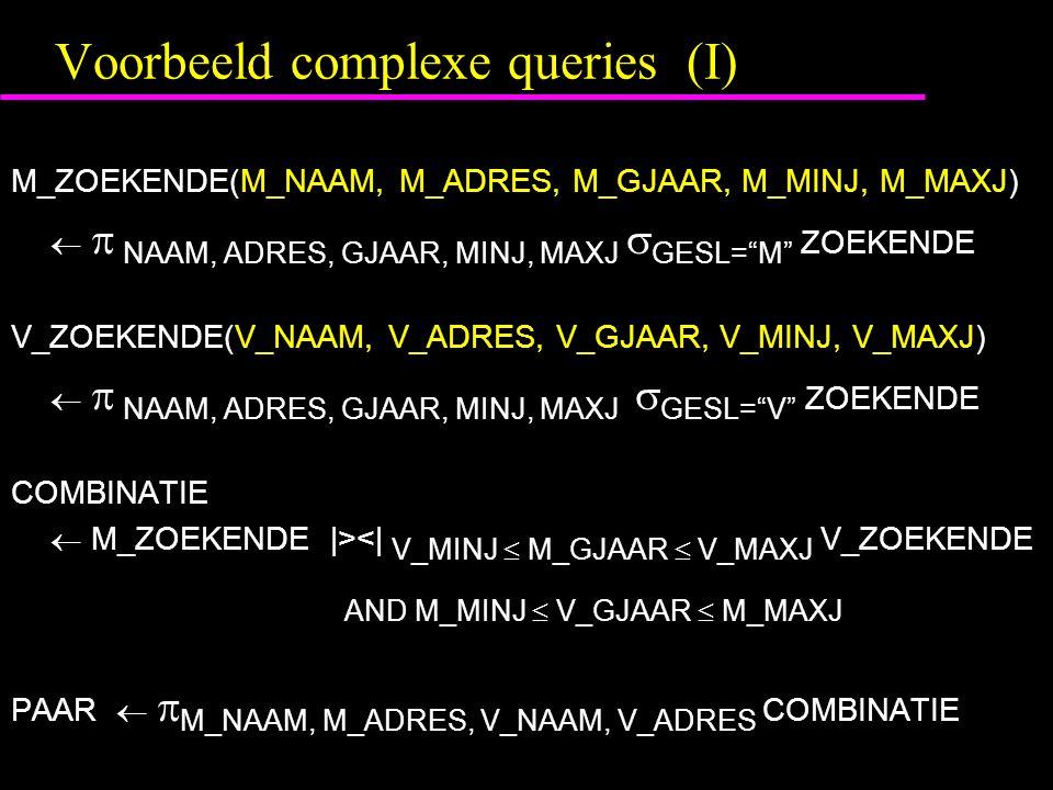 """Voorbeeld complexe queries (I) M_ZOEKENDE(M_NAAM, M_ADRES, M_GJAAR, M_MINJ, M_MAXJ)   NAAM, ADRES, GJAAR, MINJ, MAXJ  GESL=""""M"""" ZOEKENDE V_ZOEKENDE("""