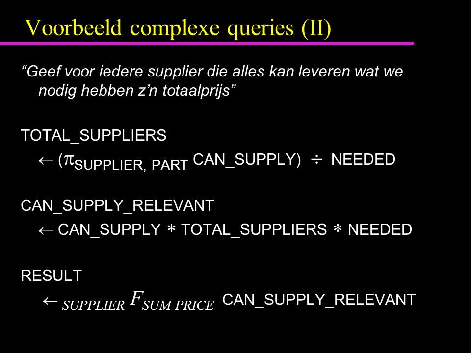 Voorbeeld complexe queries (II) Geef voor iedere supplier die alles kan leveren wat we nodig hebben z'n totaalprijs TOTAL_SUPPLIERS  (  SUPPLIER, PART CAN_SUPPLY)  NEEDED CAN_SUPPLY_RELEVANT  CAN_SUPPLY  TOTAL_SUPPLIERS  NEEDED RESULT  SUPPLIER F SUM PRICE CAN_SUPPLY_RELEVANT