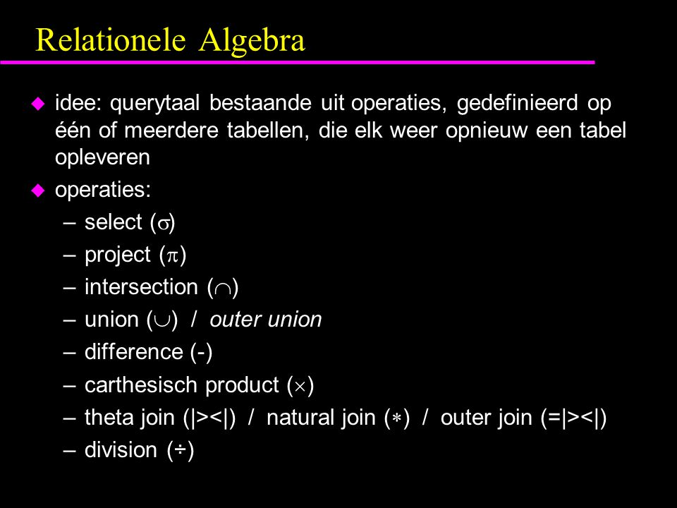 Relationele Algebra u idee: querytaal bestaande uit operaties, gedefinieerd op één of meerdere tabellen, die elk weer opnieuw een tabel opleveren u operaties: –select (  ) –project (  ) –intersection (  ) –union (  ) / outer union –difference (-) –carthesisch product (  ) –theta join (|> <|) –division (÷)