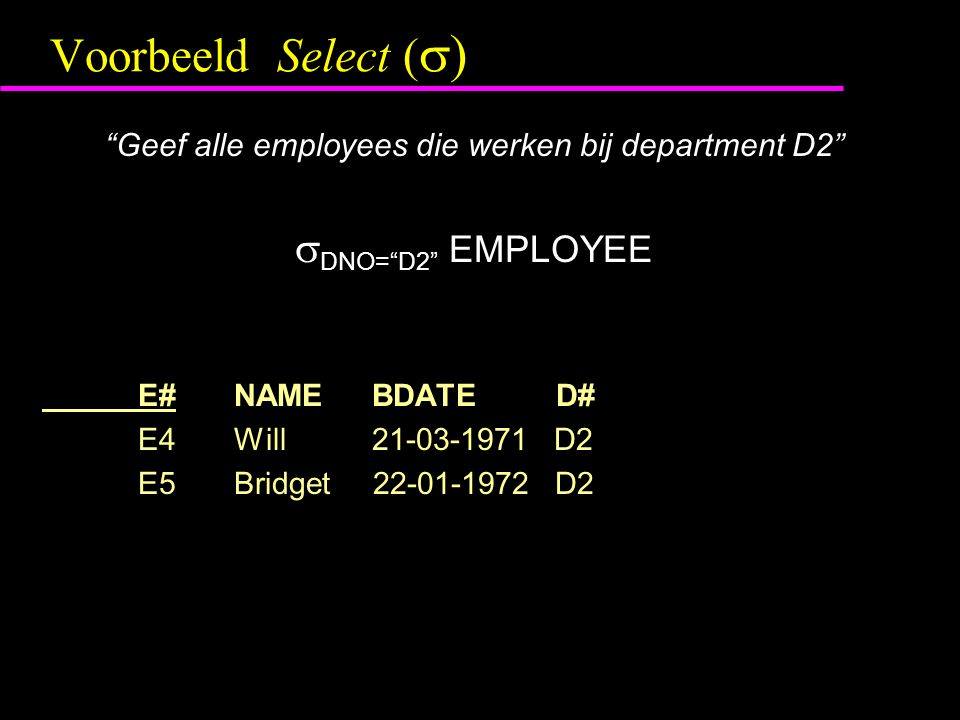 "Voorbeeld Select (  ) ""Geef alle employees die werken bij department D2""  DNO=""D2"" EMPLOYEE E#NAME BDATE D# E4Will 21-03-1971 D2 E5Bridget 22-01-197"