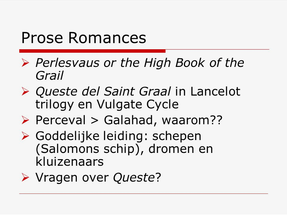Prose Romances  Perlesvaus or the High Book of the Grail  Queste del Saint Graal in Lancelot trilogy en Vulgate Cycle  Perceval > Galahad, waarom .