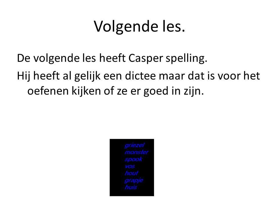 Volgende les.De volgende les heeft Casper spelling.