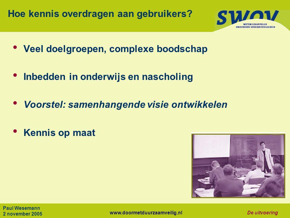 www.doormetduurzaamveilig.nlDe uitvoering Paul Wesemann 2 november 2005 Hoe kennis overdragen aan gebruikers.