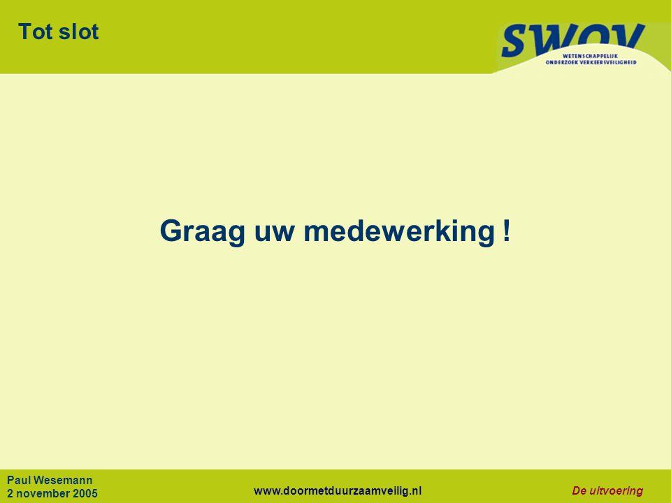 www.doormetduurzaamveilig.nlDe uitvoering Paul Wesemann 2 november 2005 Tot slot Graag uw medewerking !