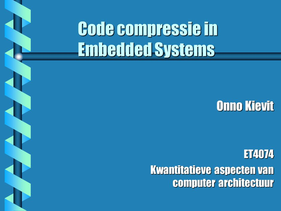 Code compressie in Embedded Systems Onno Kievit ET4074 Kwantitatieve aspecten van computer architectuur