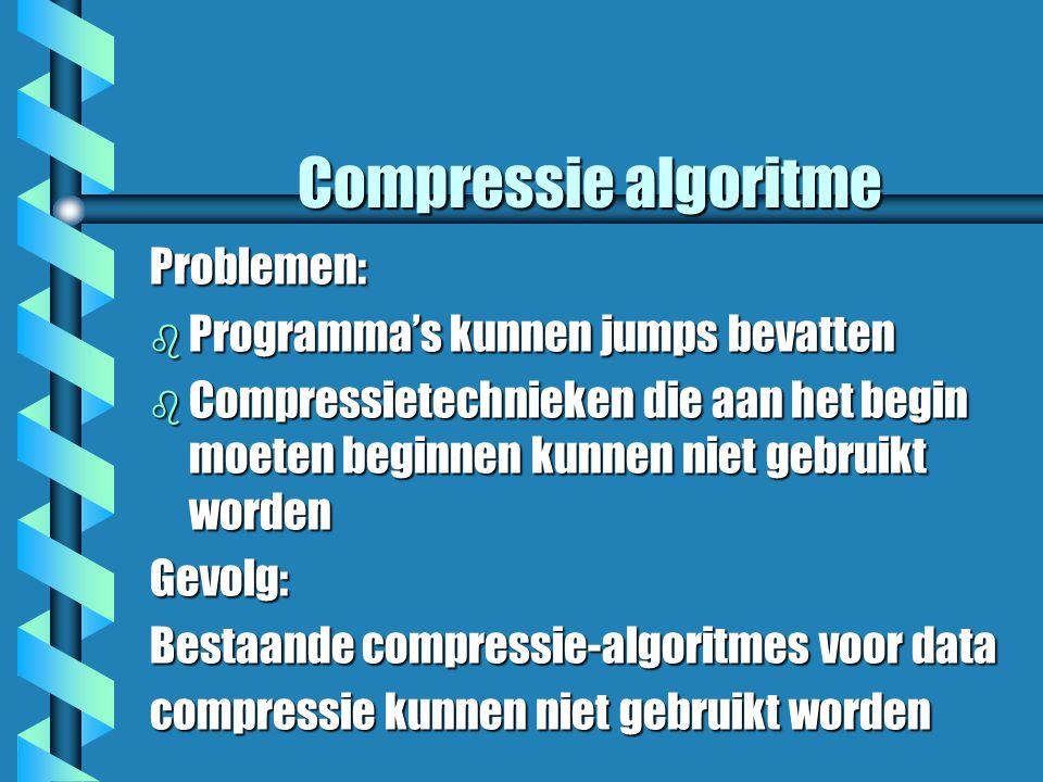 Compressie algoritme Problemen: b Programma's kunnen jumps bevatten b Compressietechnieken die aan het begin moeten beginnen kunnen niet gebruikt worden Gevolg: Bestaande compressie-algoritmes voor data compressie kunnen niet gebruikt worden