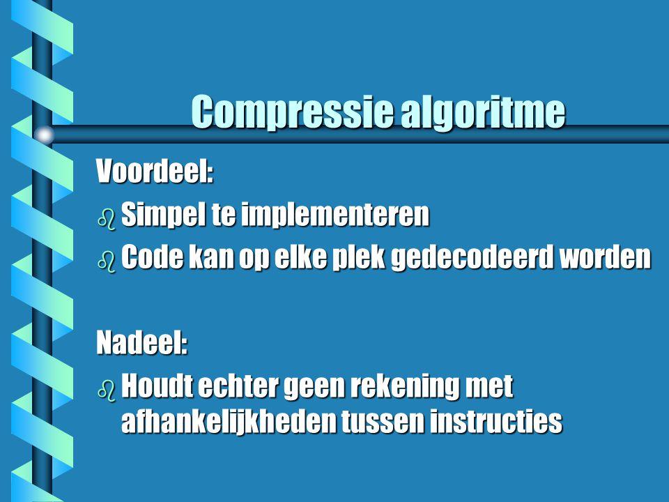 Compressie algoritme Voordeel: b Simpel te implementeren b Code kan op elke plek gedecodeerd worden Nadeel: b Houdt echter geen rekening met afhankelijkheden tussen instructies
