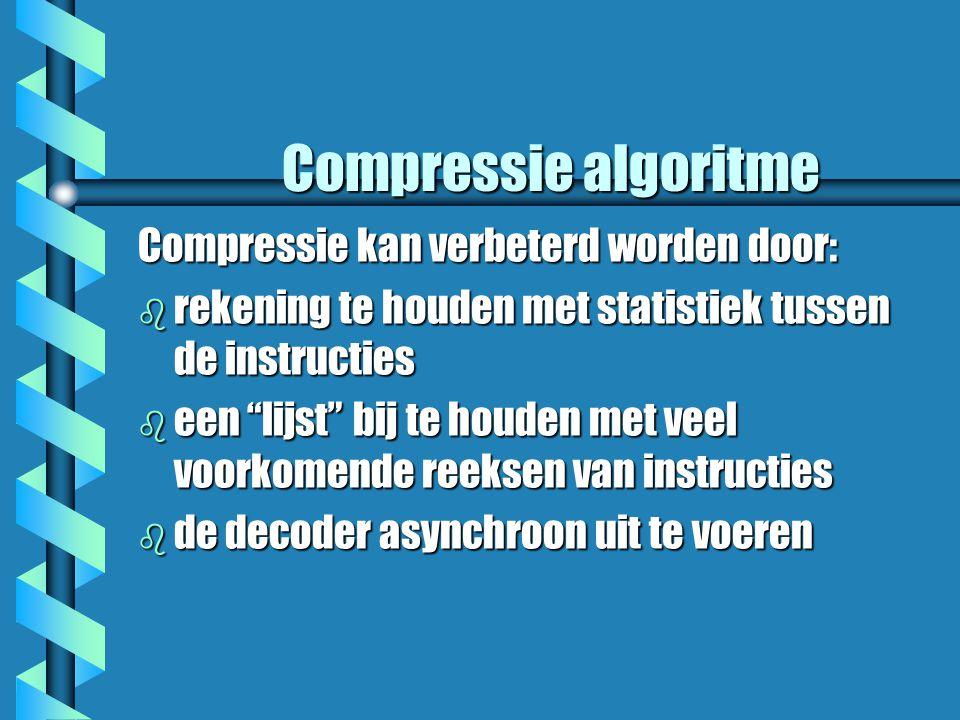 Compressie algoritme Compressie kan verbeterd worden door: b rekening te houden met statistiek tussen de instructies b een lijst bij te houden met veel voorkomende reeksen van instructies b de decoder asynchroon uit te voeren