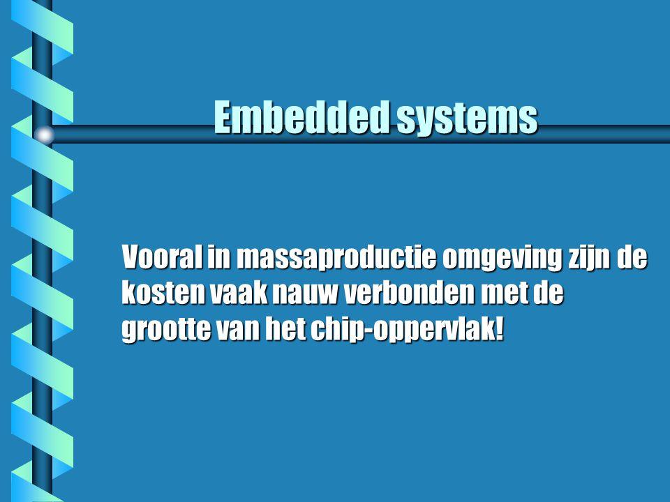 Embedded systems Vooral in massaproductie omgeving zijn de kosten vaak nauw verbonden met de grootte van het chip-oppervlak.
