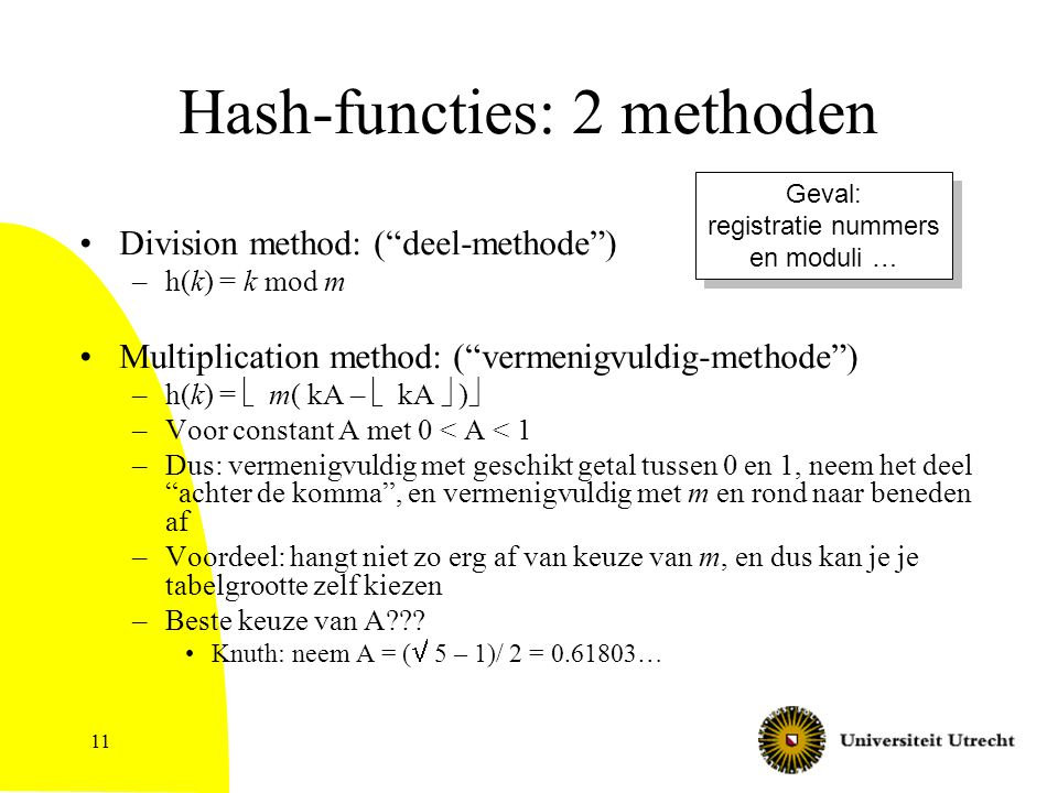 11 Hash-functies: 2 methoden Division method: ( deel-methode ) –h(k) = k mod m Multiplication method: ( vermenigvuldig-methode ) –h(k) =  m( kA –  kA  )  –Voor constant A met 0 < A < 1 –Dus: vermenigvuldig met geschikt getal tussen 0 en 1, neem het deel achter de komma , en vermenigvuldig met m en rond naar beneden af –Voordeel: hangt niet zo erg af van keuze van m, en dus kan je je tabelgrootte zelf kiezen –Beste keuze van A??.