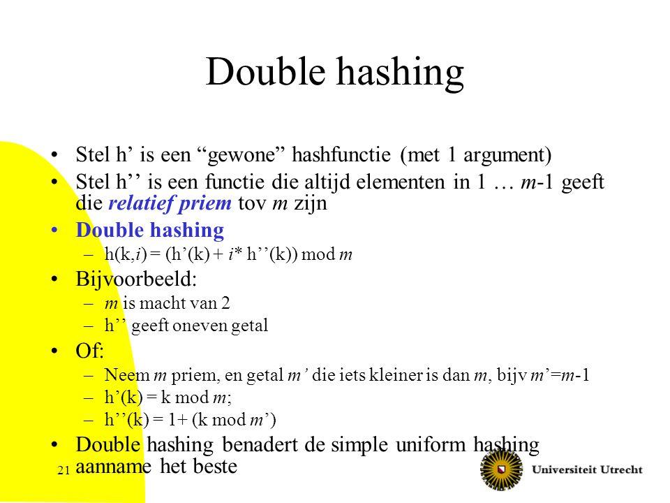 21 Double hashing Stel h' is een gewone hashfunctie (met 1 argument) Stel h'' is een functie die altijd elementen in 1 … m-1 geeft die relatief priem tov m zijn Double hashing –h(k,i) = (h'(k) + i* h''(k)) mod m Bijvoorbeeld: –m is macht van 2 –h'' geeft oneven getal Of: –Neem m priem, en getal m' die iets kleiner is dan m, bijv m'=m-1 –h'(k) = k mod m; –h''(k) = 1+ (k mod m') Double hashing benadert de simple uniform hashing aanname het beste