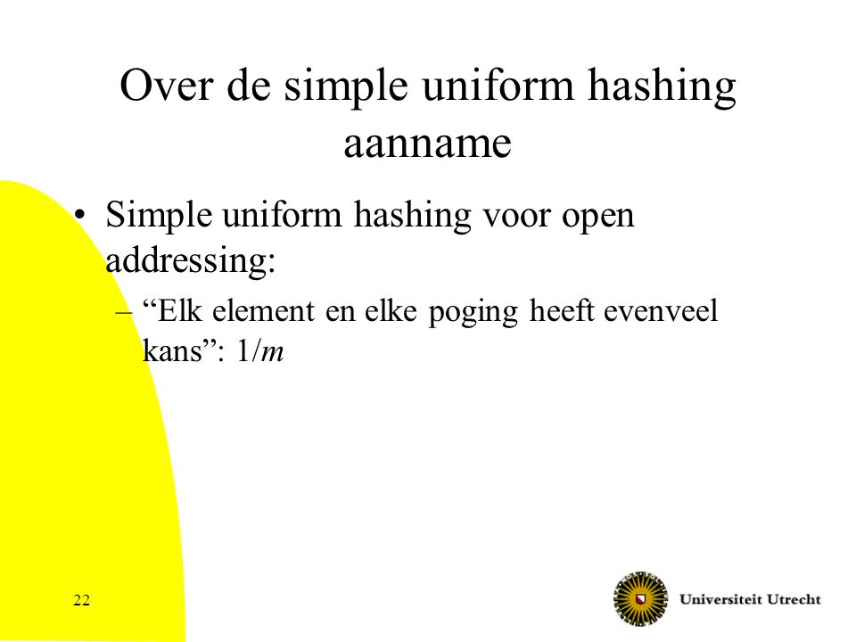 22 Over de simple uniform hashing aanname Simple uniform hashing voor open addressing: – Elk element en elke poging heeft evenveel kans : 1/m