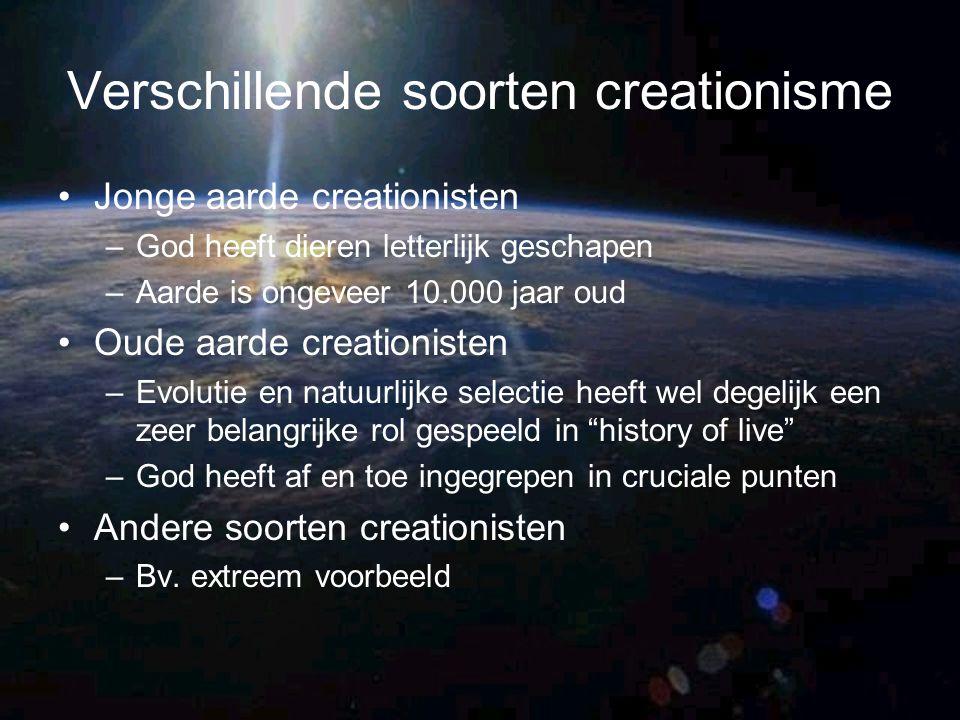 Verschillende soorten creationisme Jonge aarde creationisten –God heeft dieren letterlijk geschapen –Aarde is ongeveer 10.000 jaar oud Oude aarde crea