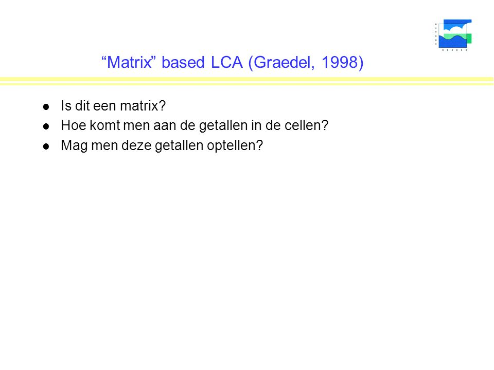"""Matrix"" based LCA (Graedel, 1998) l Is dit een matrix? l Hoe komt men aan de getallen in de cellen? l Mag men deze getallen optellen?"