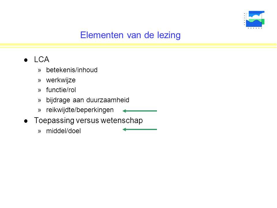 Elementen van de lezing l LCA »betekenis/inhoud »werkwijze »functie/rol »bijdrage aan duurzaamheid »reikwijdte/beperkingen l Toepassing versus wetenschap »middel/doel