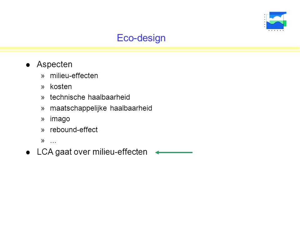 Eco-design l Aspecten »milieu-effecten »kosten »technische haalbaarheid »maatschappelijke haalbaarheid »imago »rebound-effect »... l LCA gaat over mil
