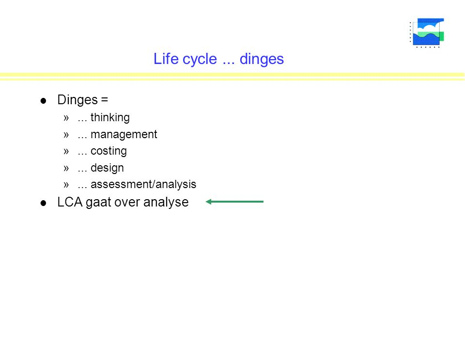 Life cycle... dinges l Dinges = »... thinking »... management »... costing »... design »... assessment/analysis l LCA gaat over analyse