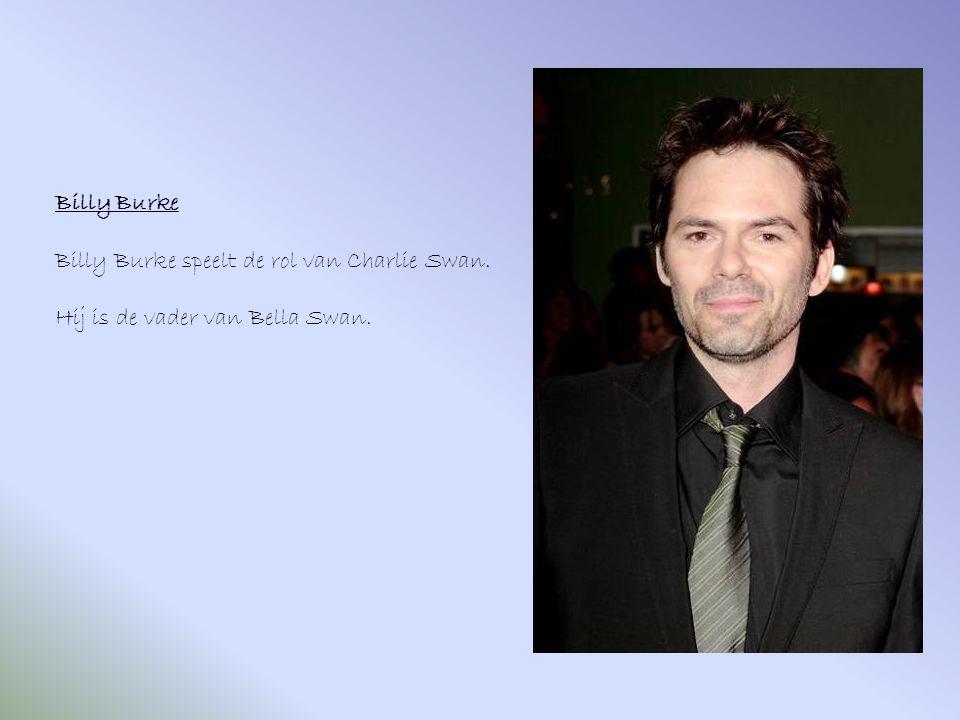 Billy Burke Billy Burke speelt de rol van Charlie Swan. Hij is de vader van Bella Swan.