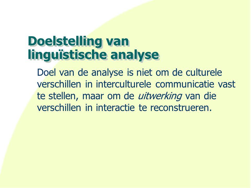 Doelstelling van linguïstische analyse Doel van de analyse is niet om de culturele verschillen in interculturele communicatie vast te stellen, maar om de uitwerking van die verschillen in interactie te reconstrueren.
