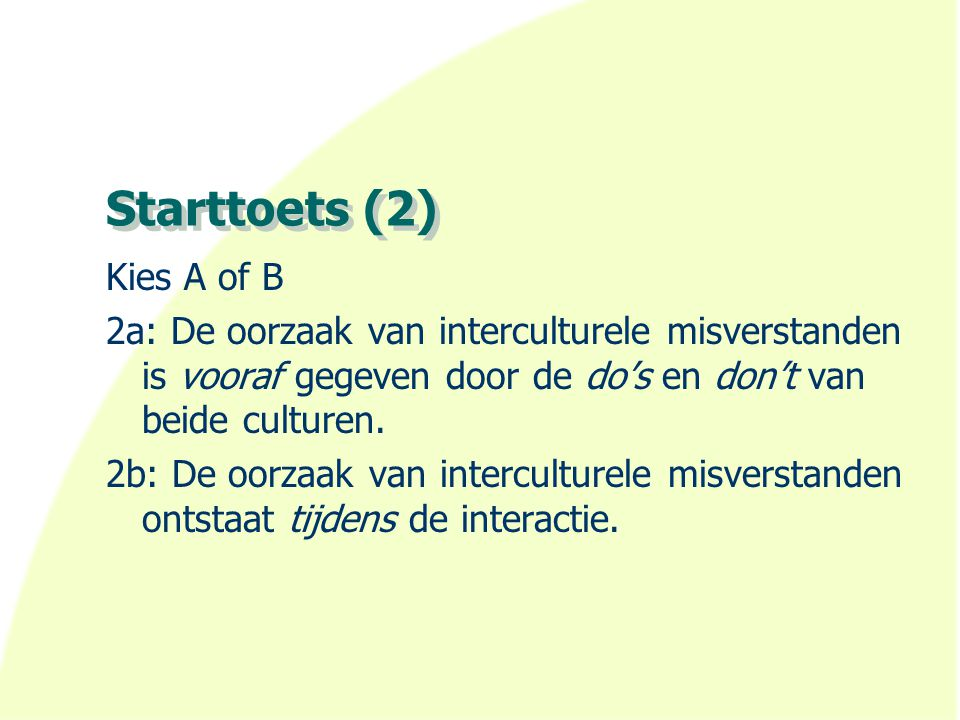 Starttoets (2) Kies A of B 2a: De oorzaak van interculturele misverstanden is vooraf gegeven door de do's en don't van beide culturen.
