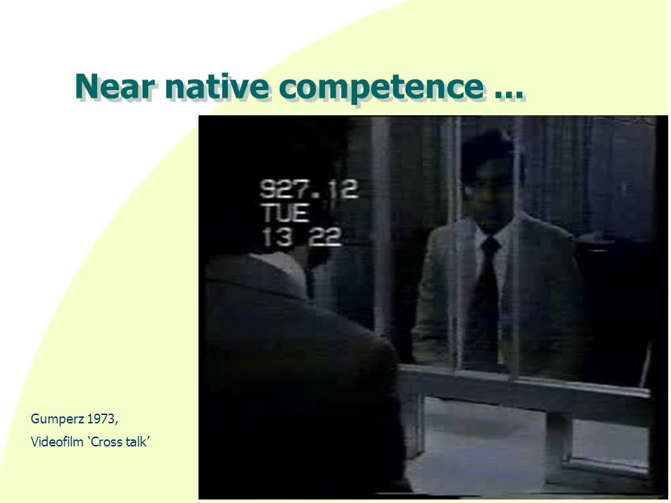 Near native competence... Gumperz 1973, Videofilm 'Cross talk'