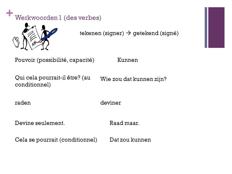 + Werkwoorden 1 (des verbes) pokure tekenen (signer)  getekend (signé) Pouvoir (possibilité, capacité)Kunnen Qui cela pourrait-il être? (au condition