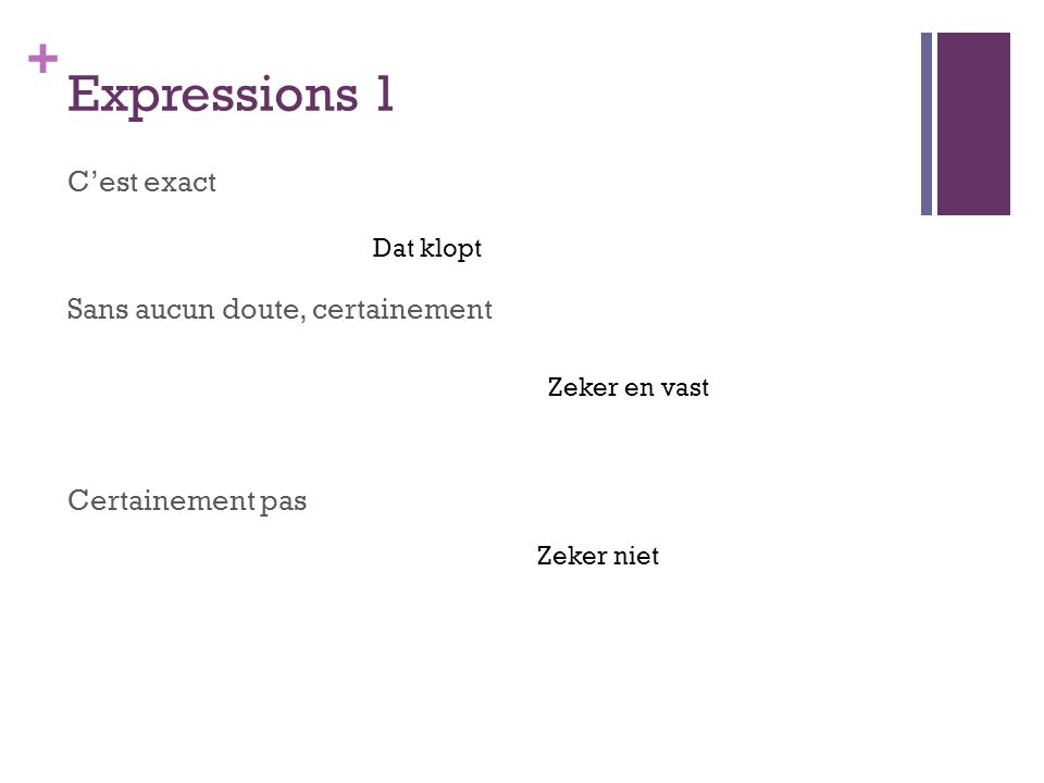 + Expressions 1 C'est exact Sans aucun doute, certainement Certainement pas Dat klopt Zeker en vast Zeker niet