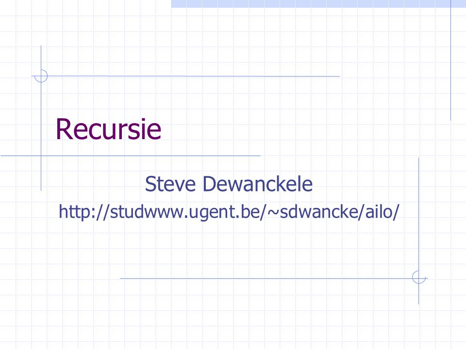 Recursie Steve Dewanckele http://studwww.ugent.be/~sdwancke/ailo/
