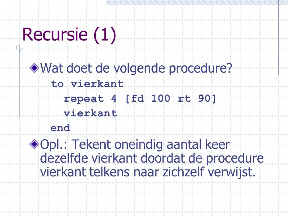 Recursie (1) Wat doet de volgende procedure? to vierkant repeat 4 [fd 100 rt 90] vierkant end Opl.: Tekent oneindig aantal keer dezelfde vierkant door