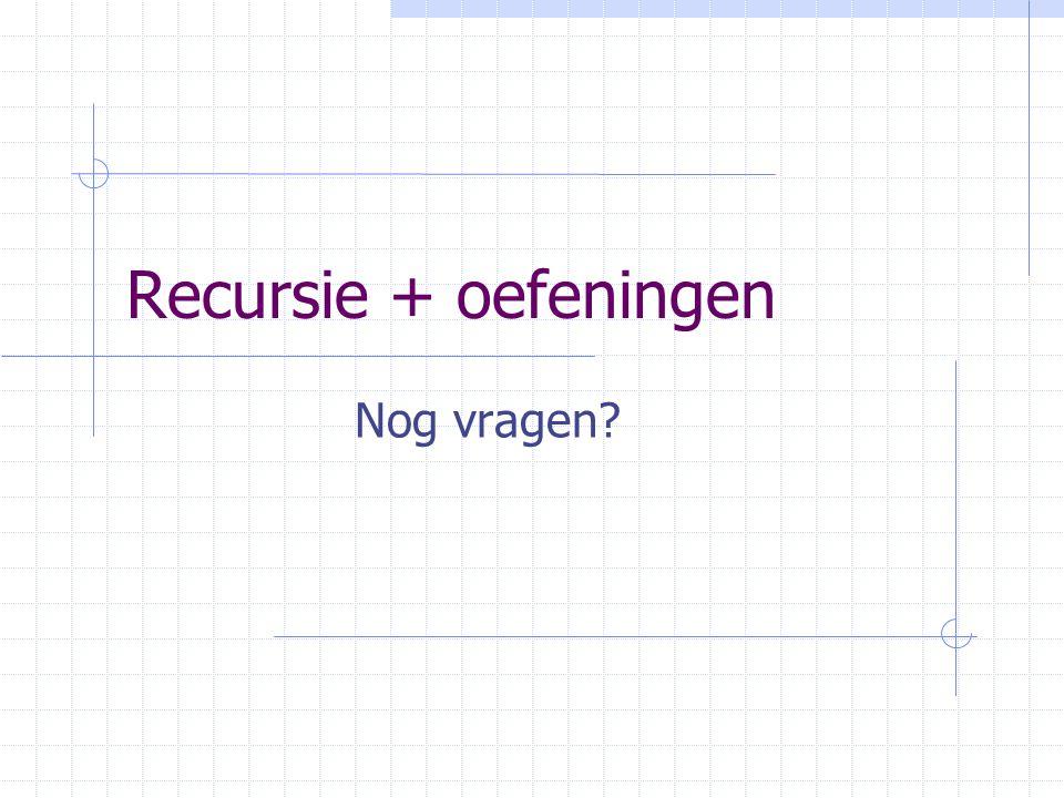 Recursie + oefeningen Nog vragen?