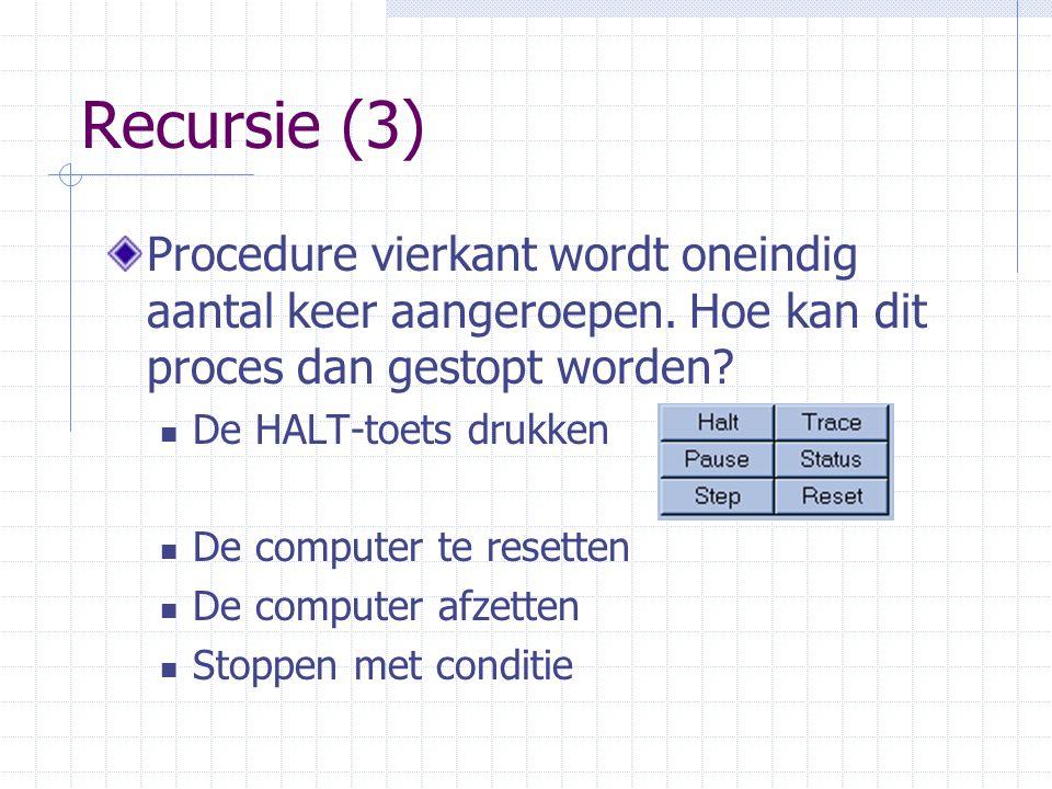 Recursie (3) Procedure vierkant wordt oneindig aantal keer aangeroepen. Hoe kan dit proces dan gestopt worden? De HALT-toets drukken De computer te re
