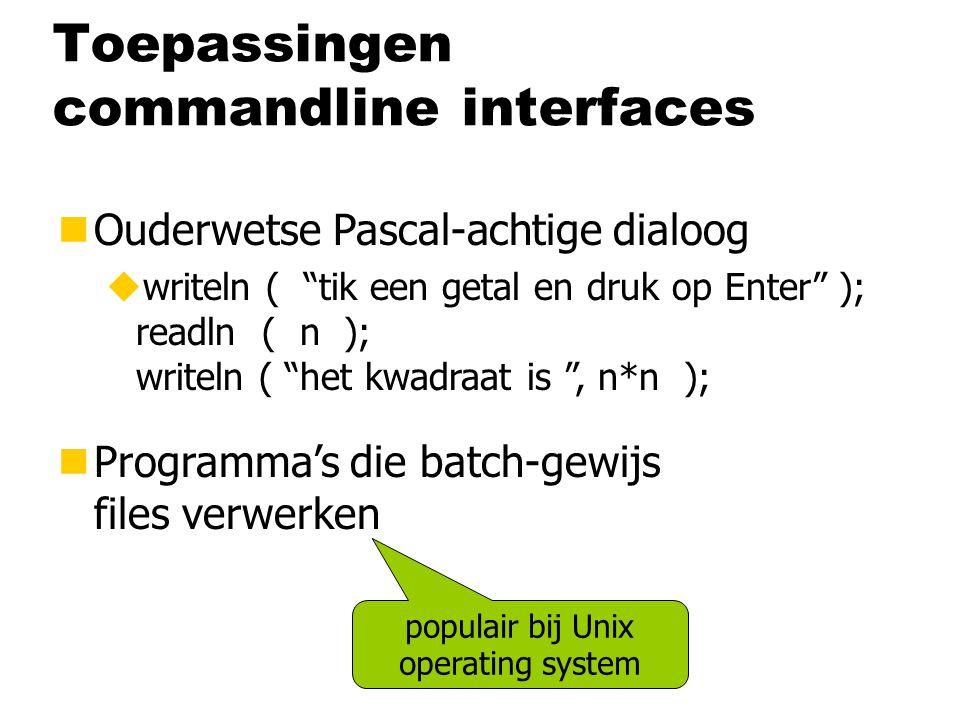 Toepassingen commandline interfaces nOuderwetse Basic-achtige dialoog uPRINT tik een getal en druk op Enter READ n PRINT het kwadraat is , n*n nOuderwetse Pascal-achtige dialoog uwriteln ( tik een getal en druk op Enter ); readln ( n ); writeln ( het kwadraat is , n*n ); nProgramma's die batch-gewijs files verwerken populair bij Unix operating system