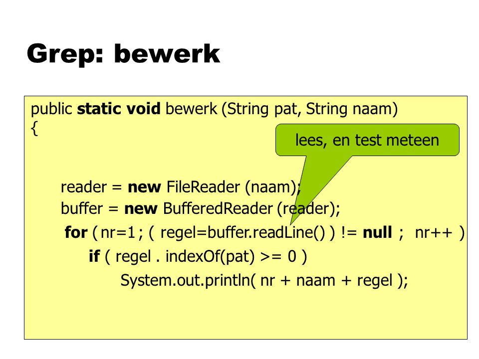 Grep: bewerk public static void bewerk (String pat, String naam) { regel=buffer.readLine()( ) != nullfor ( ; ; ) System.out.println( nr + naam + regel